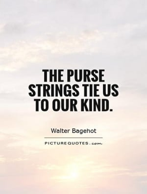 The purse strings tie us to our kind. Picture Quote #1