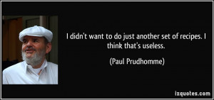 ... just another set of recipes. I think that's useless. - Paul Prudhomme