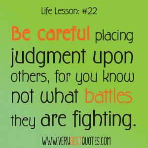 Be careful placing judgment upon others, for you know not what battles ...