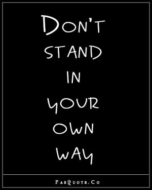 Dont stand in your own way quote
