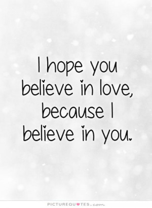 hope you believe in love, because I believe in you. Picture Quote #1