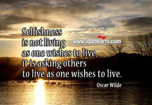 Quotes About Selfish People And Karma Selfishness is not living as