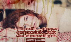 Just because I finally got over you doesn't mean there aren't days ...