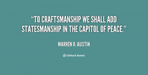 To craftsmanship we shall add statesmanship in the capitol of peace ...