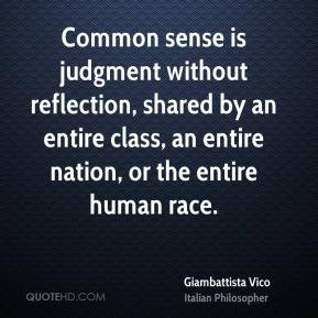 Common sense is judgment without reflection, shared by an entire class ...