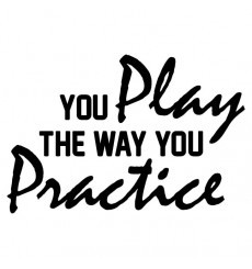 You play the way you practice