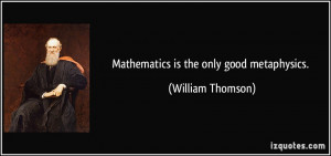 Mathematics is the only good metaphysics. - William Thomson