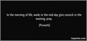 In the morning of life, work; in the mid day give council; in the ...