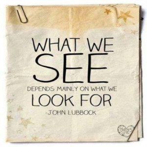 What we see depends mainly on what we look for. ~ John Lubbock