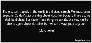 tragedy in the world is a divided church. We must come together ...