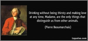 Drinking without being thirsty and making love at any time, Madame ...