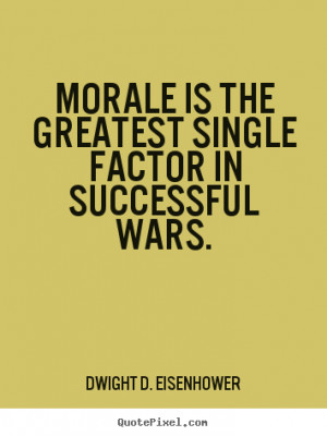 Dwight D. Eisenhower Quotes - Morale is the greatest single factor in ...