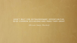 ... ... seize common occasions and make them GREAT. -Orison Swett Marden