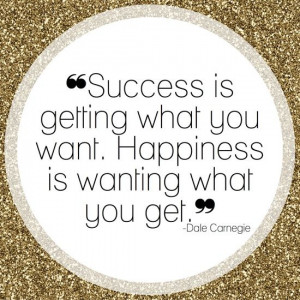... getting what you want. Happiness is wanting what you get Dale Carnegie