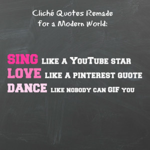 SING like a YouTube star; LOVE like a Pinterest quote; DANCE like ...