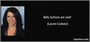 Belly buttons are cool! - Lauren Graham