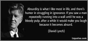 Absurdity is what I like most in life, and there's humor in struggling ...