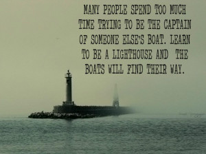 ... else's boat learn to be a lighthouse and the boats will find their way