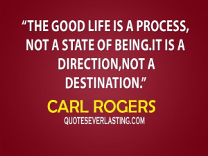 ... state of being. It is a direction, not a destination. – Carl Rogers