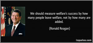 ... many people leave welfare, not by how many are added. - Ronald Reagan