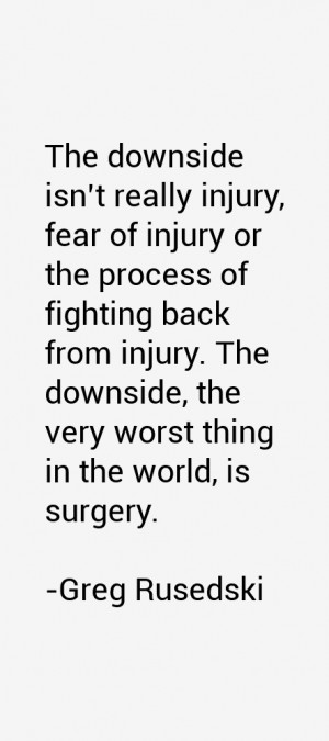 The downside isn't really injury, fear of injury or the process of ...