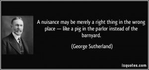 ... like a pig in the parlor instead of the barnyard. - George Sutherland