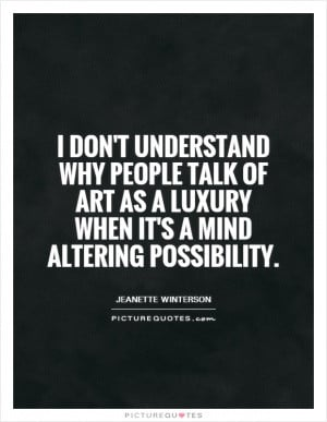 don't understand why people talk of art as a luxury when it's a mind ...
