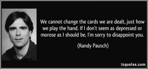 We cannot change the cards we are dealt, just how we play the hand. If ...