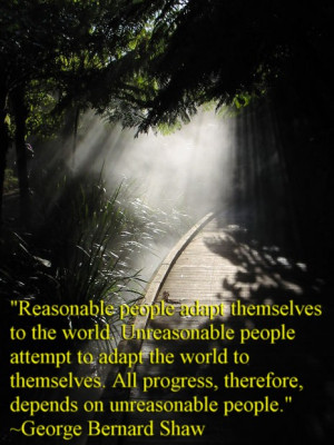 Reasonable people adapt themselves to the world. Unreasonable people ...