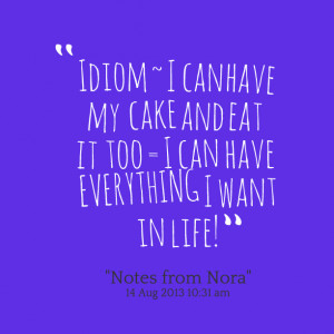 Quotes Picture: idiom ~ i can have my cake and eat it too = i can have ...