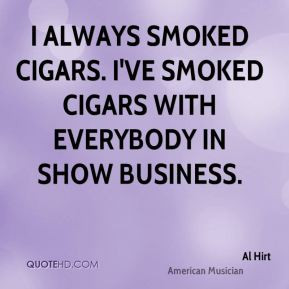 Al Hirt - I always smoked cigars. I've smoked cigars with everybody in ...