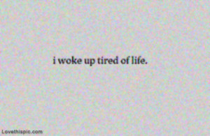 woke up tired of life