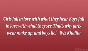 Girls fall in love with what they hear. Boys fall in love with what ...