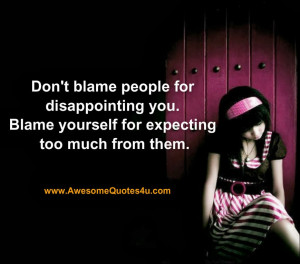 Don't blame people for disappointing you.