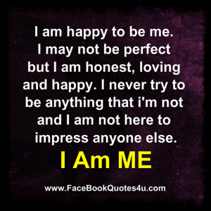 am happy to be me i may not be perfect but i am honest loving and ...