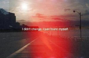 didn't change, I just found myself.