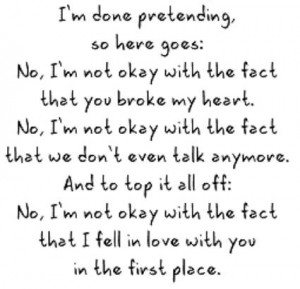 done pretending, so here goes: No, I'm not okay with the fact that you ...