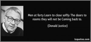... The doors to rooms they will not be Coming back to. - Donald Justice