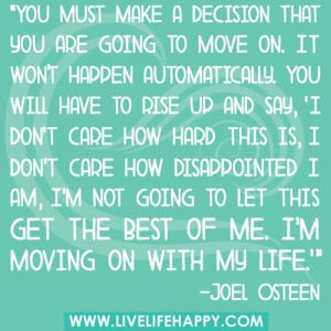 You must make a decision that you are going to move on. It won't ...