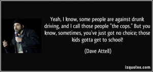 ... know, some people are against drunk driving, and I call those people