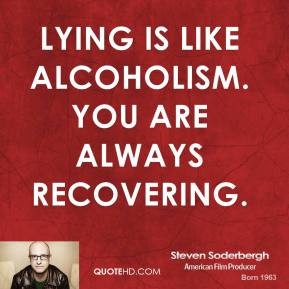 Steven Soderbergh - Lying is like alcoholism. You are always ...