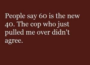 People say 60 is the new 40. The cop who just pulled me over didn't ...