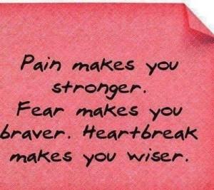... makes you stronger fear makes you braver heartbreak makes you wiser
