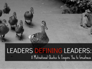 ... Defining Leaders: 8 Motivating Quotes to Inspire You to Greatness