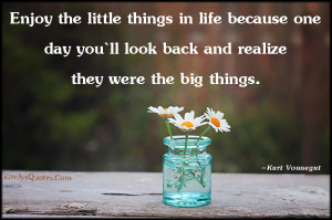 Enjoy the little things in life because one day you`ll look back and ...