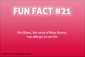 ... Facts - Mel Blanc, the voice of Bugs Bunny was allergic to carrots