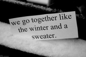 We go together like the winter and a sweater.