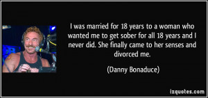 was married for 18 years to a woman who wanted me to get sober for ...