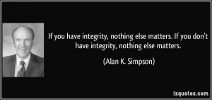 If you have integrity, nothing else matters. If you don't have ...