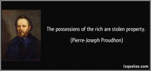 ... possessions of the rich are stolen property. - Pierre-Joseph Proudhon